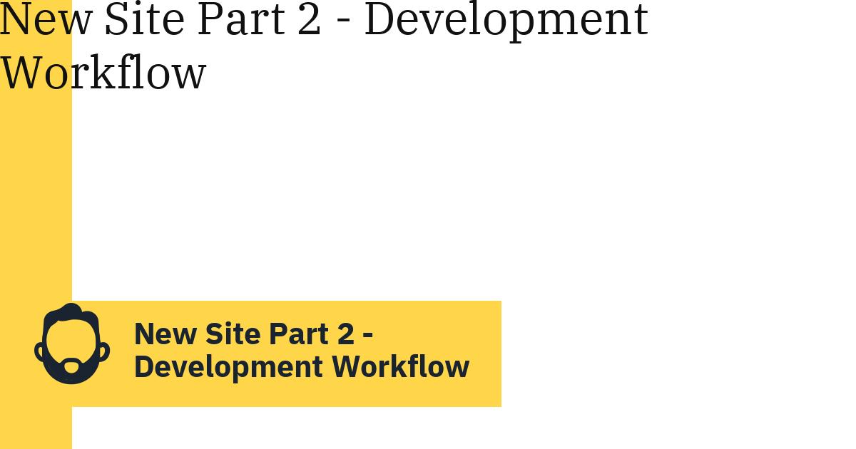 New Site Part 2 – Development Workflow