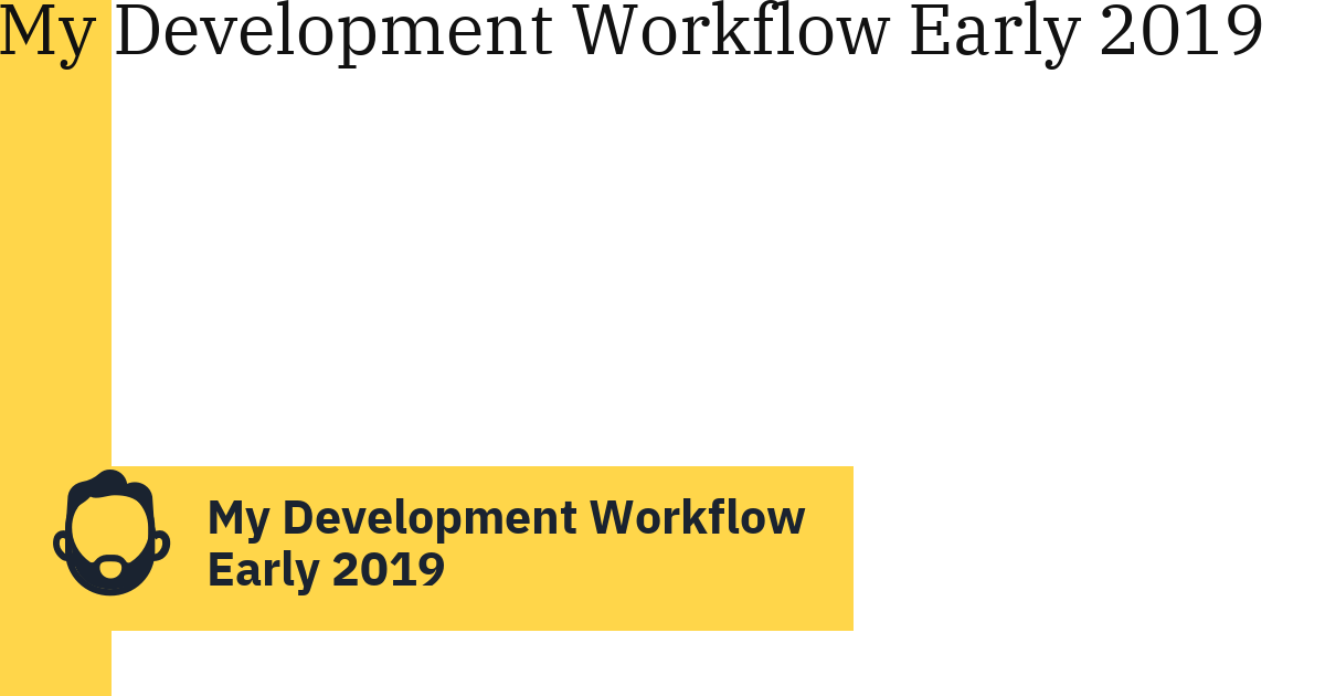 My Development Workflow Early 2019