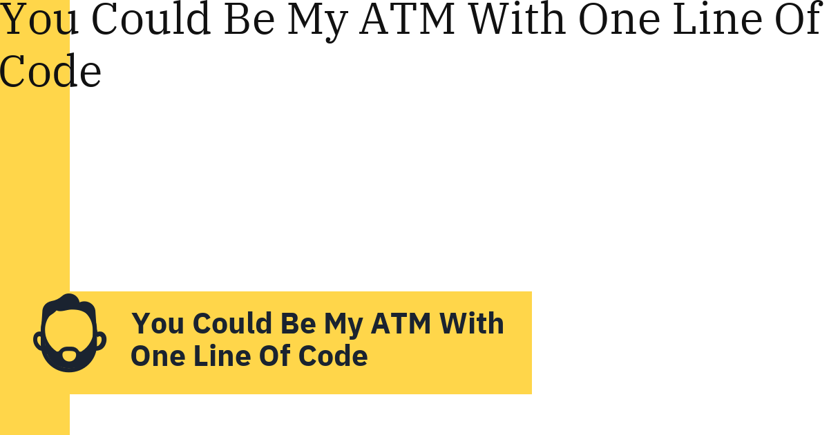 You Could Be My ATM With One Line Of Code