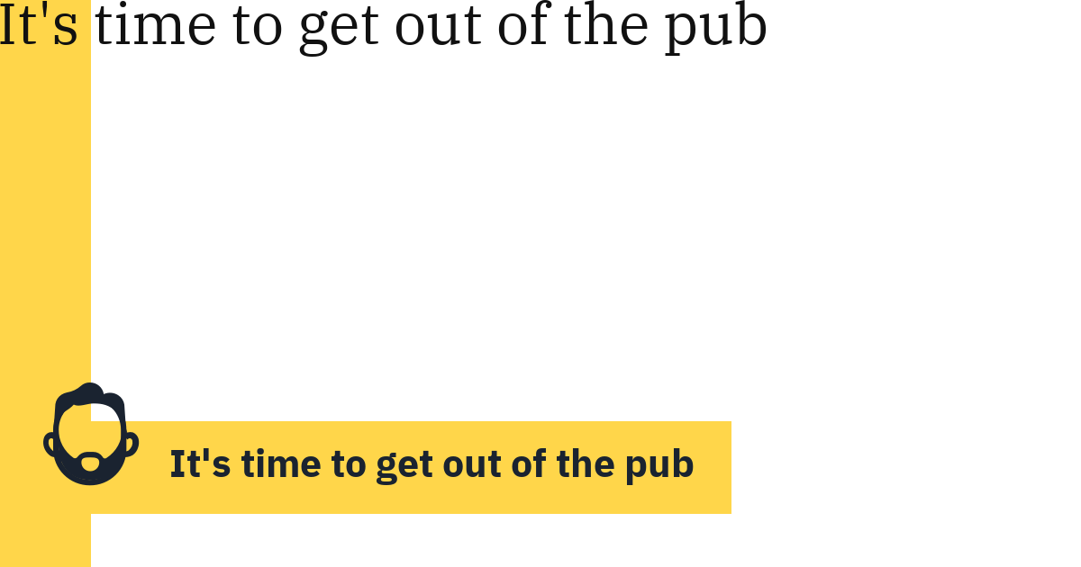 It's time to get out of the pub