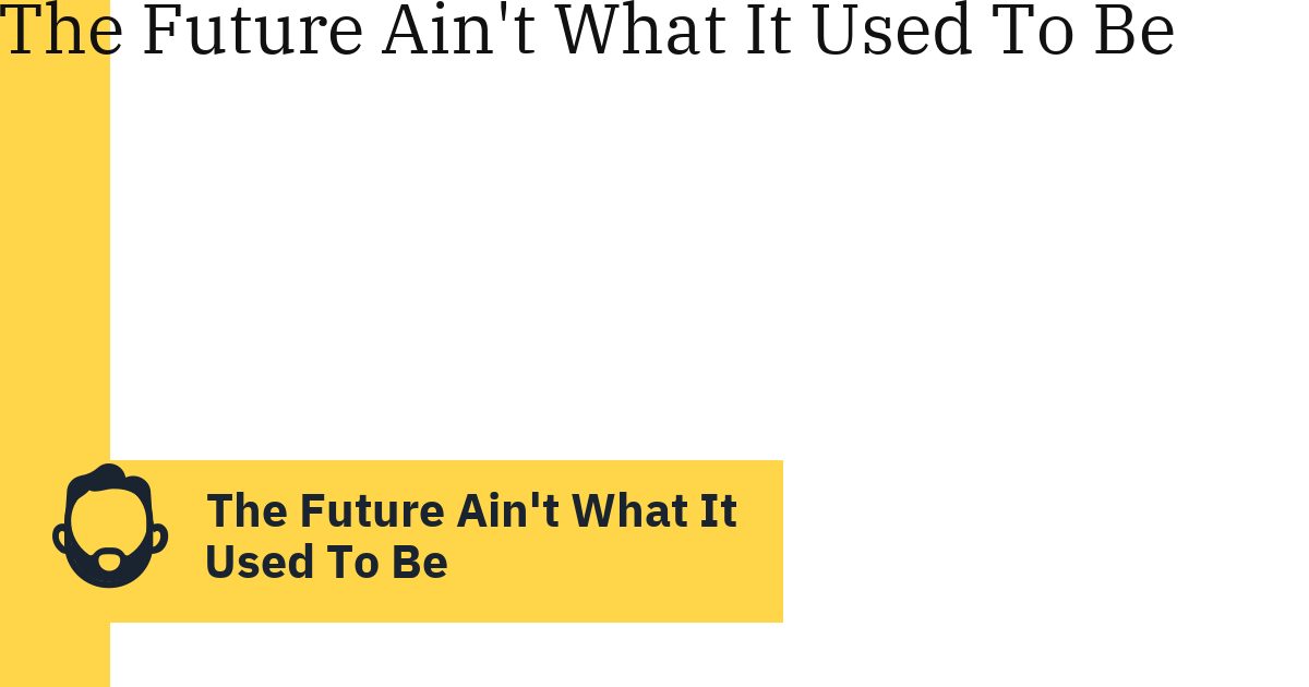 The Future Ain't What It Used To Be