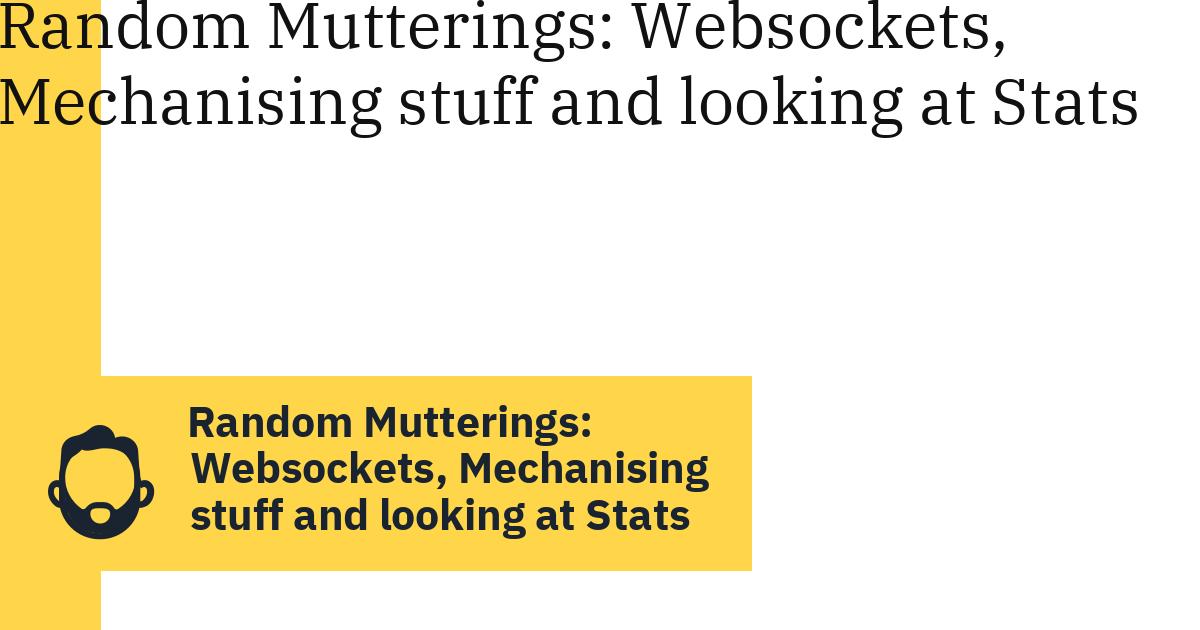 Random Mutterings: Websockets, Mechanising stuff and looking at Stats